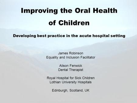 Improving the Oral Health of Children Developing best practice in the acute hospital setting James Robinson Equality and Inclusion Facilitator Alison Fenwick.