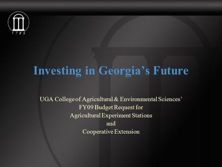 Investing in Georgia's Future UGA College of Agricultural & Environmental Sciences' FY09 Budget Request for Agricultural Experiment Stations and Cooperative.