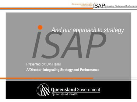 ISAP: developing a sustainable health system. Integrating Strategy and Performance And our approach to strategy Presented by: Lyn Hamill A/Director, Integrating.