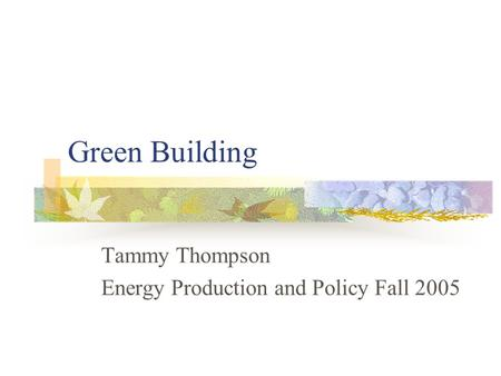 Green Building Tammy Thompson Energy Production and Policy Fall 2005.