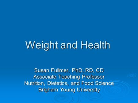 Weight and Health Susan Fullmer, PhD, RD, CD Associate Teaching Professor Nutrition, Dietetics, and Food Science Brigham Young University.