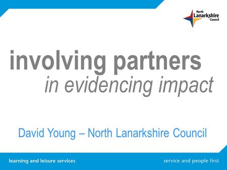 Involving partners in evidencing impact David Young – North Lanarkshire Council.