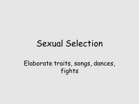 Sexual Selection Elaborate traits, songs, dances, fights.