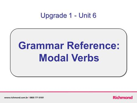 Grammar Reference: Modal Verbs Upgrade 1 - Unit 6.