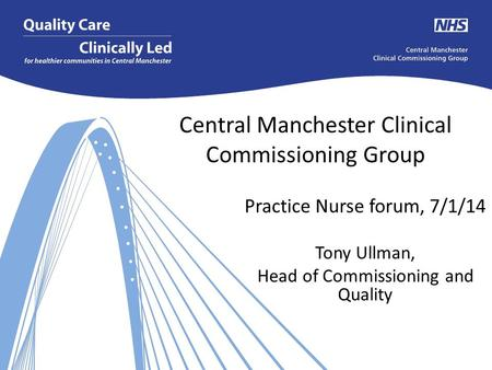 Central Manchester Clinical Commissioning Group Practice Nurse forum, 7/1/14 Tony Ullman, Head of Commissioning and Quality.