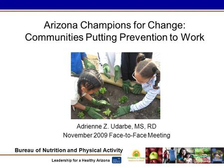 Bureau of Nutrition and Physical Activity Leadership for a Healthy Arizona Arizona Champions for Change: Communities Putting Prevention to Work Adrienne.