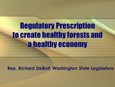 Regulatory Prescription to create healthy forests and a healthy economy Rep. Richard DeBolt, Washington State Legislature.