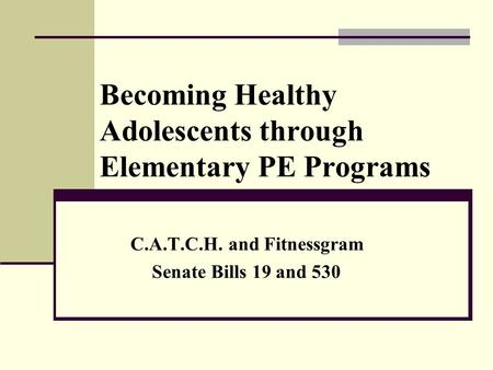 Becoming Healthy Adolescents through Elementary PE Programs C.A.T.C.H. and Fitnessgram Senate Bills 19 and 530.