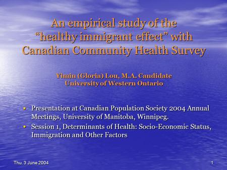 "Thu. 3 June 20041 An empirical study of the ""healthy immigrant effect"" with Canadian Community Health Survey Yimin (Gloria) Lou, M.A. Candidate University."