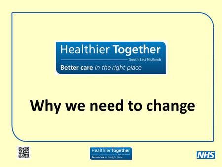 Why we need to change. What is Healthier Together? A look at the way health services are delivered Looking at services provided in hospitals Looking at.
