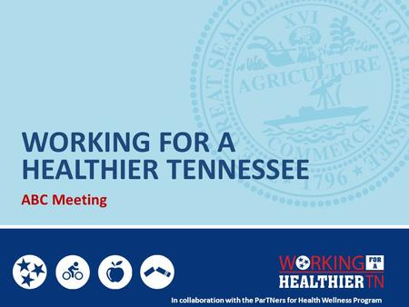 WORKING FOR A ABC Meeting In collaboration with the ParTNers for Health Wellness Program HEALTHIER TENNESSEE.