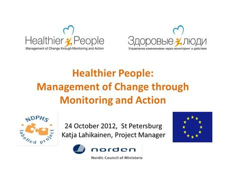 Healthier People: Management of Change through Monitoring and Action 24 October 2012, St Petersburg Katja Lahikainen, Project Manager.