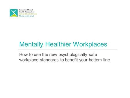 Mentally Healthier Workplaces How to use the new psychologically safe workplace standards to benefit your bottom line.