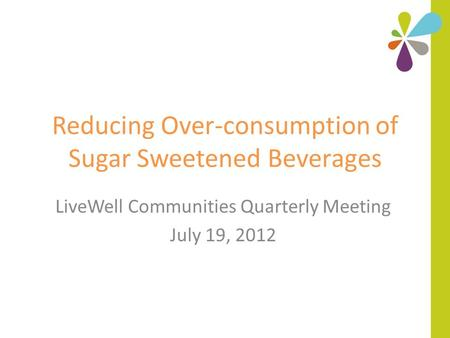 Reducing Over-consumption of Sugar Sweetened Beverages LiveWell Communities Quarterly Meeting July 19, 2012.