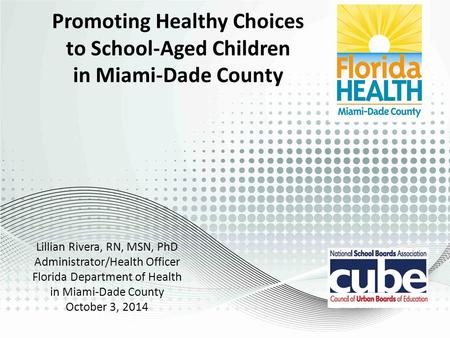 Promoting Healthy Choices to School-Aged Children in Miami-Dade County Lillian Rivera, RN, MSN, PhD Administrator/Health Officer Florida Department of.