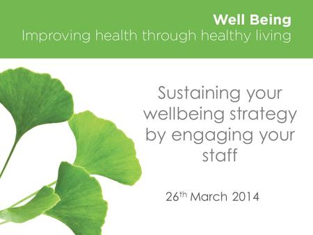 Sustaining your wellbeing strategy by engaging your staff 26 th March 2014.