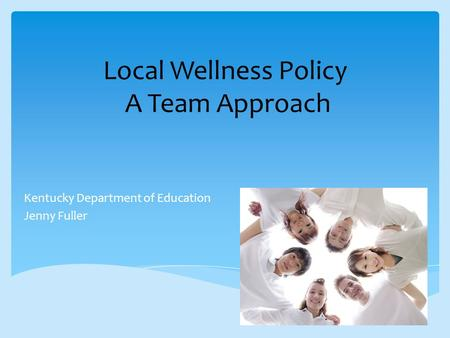 Local Wellness Policy A Team Approach Kentucky Department of Education Jenny Fuller.