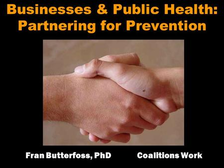 Businesses & Public Health: Partnering for Prevention Fran Butterfoss, PhD Coalitions Work.