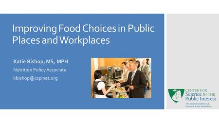 Improving Food Choices in Public Places and Workplaces Katie Bishop, MS, MPH Nutrition Policy Associate