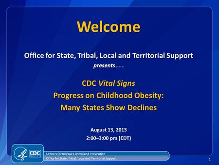 1 Office for State, Tribal, Local and Territorial Support presents... CDC Vital Signs Progress on Childhood <strong>Obesity</strong>: Many States Show Declines August 13,