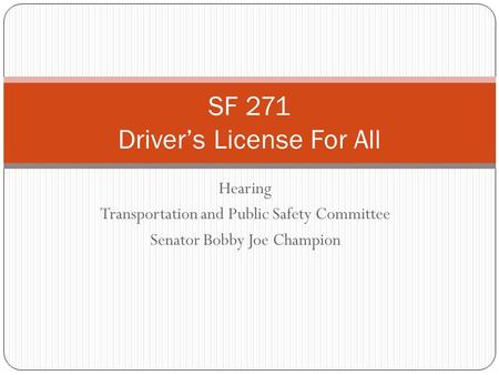 Hearing Transportation and Public Safety Committee Senator Bobby Joe Champion SF 271 Driver's License For All.