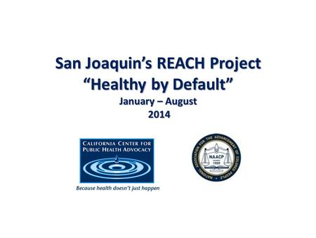 "San Joaquin's REACH Project ""Healthy by Default"" January – August 2014."