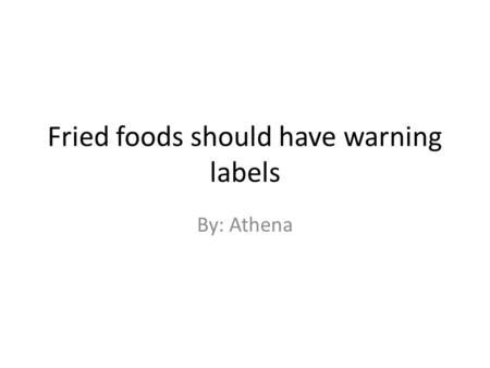 Fried foods should have warning labels By: Athena.