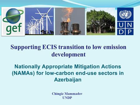 Nationally Appropriate Mitigation Actions (NAMAs) for low-carbon end-use sectors in Azerbaijan Chingiz Mammadov UNDP.