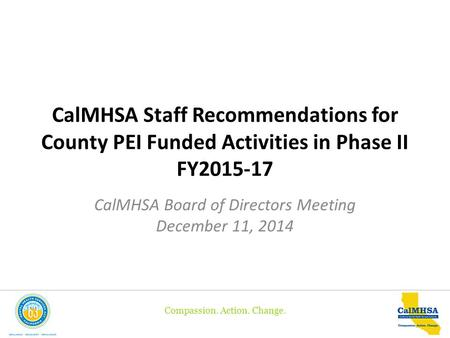 Compassion. Action. Change. CalMHSA Staff Recommendations for County PEI Funded Activities in Phase II FY2015-17 CalMHSA Board of Directors Meeting December.