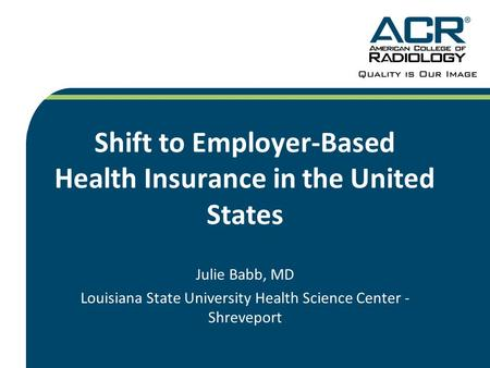 Shift to Employer-Based Health Insurance in the United States Julie Babb, MD Louisiana State University Health Science Center - Shreveport.