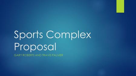 Sports Complex Proposal GARY ROBERTS AND TRAVIS PALMER.