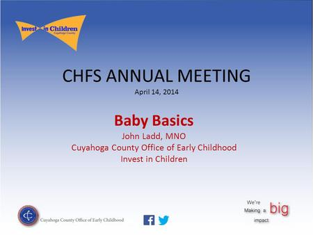 CHFS ANNUAL MEETING April 14, 2014 Baby Basics John Ladd, MNO Cuyahoga County Office of Early Childhood Invest in Children.