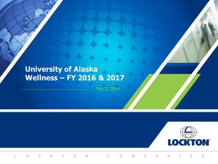 LOCKTON COMPANIES University of Alaska Wellness – FY 2016 & 2017 May 2, 2014.