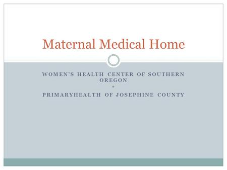 WOMEN'S HEALTH CENTER OF SOUTHERN OREGON * PRIMARYHEALTH OF JOSEPHINE COUNTY Maternal Medical Home.