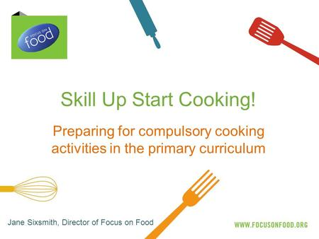 Skill Up Start Cooking! Preparing for compulsory cooking activities in the primary curriculum Jane Sixsmith, Director of Focus on Food.