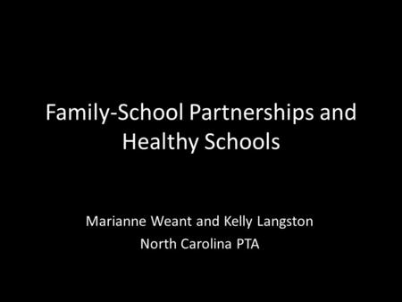 Family-School Partnerships and Healthy Schools Marianne Weant and Kelly Langston North Carolina PTA.