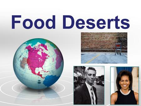 Food Deserts. What is a Food Desert? Definition: Low-income communities without ready access to healthy and affordable food –Effects 23.5 million Americans.