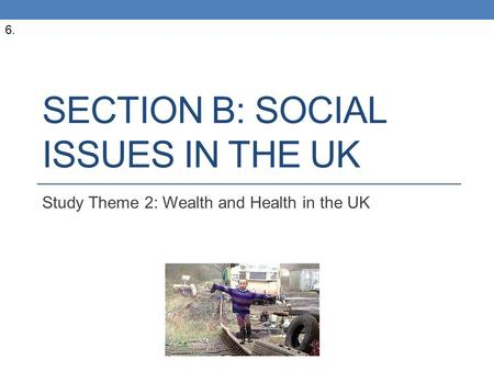 SECTION B: SOCIAL ISSUES IN THE UK Study Theme 2: Wealth and Health in the UK 6.
