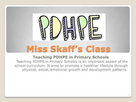 Miss Skaff's Class Teaching PDHPE in Primary Schools Teaching PDHPE in Primary Schools is an important aspect of the school curriculum. It aims to promote.