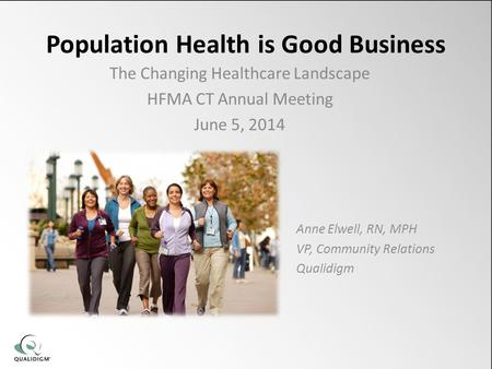 Population Health is Good Business The Changing Healthcare Landscape HFMA CT Annual Meeting June 5, 2014 Anne Elwell, RN, MPH VP, Community Relations Qualidigm.
