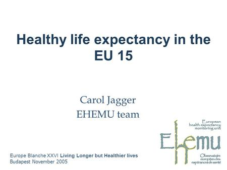 Healthy life expectancy in the EU 15 Carol Jagger EHEMU team Europe Blanche XXVI Living Longer but Healthier lives Budapest November 2005.