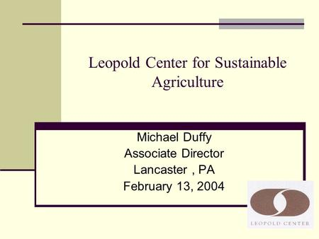 Leopold Center for Sustainable Agriculture Michael Duffy Associate Director Lancaster, PA February 13, 2004.