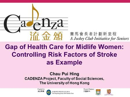 Project Partners: 計劃夥伴: Funded by: 捐助機構: Gap of Health Care for Midlife Women: Controlling Risk Factors of Stroke as Example Chau Pui Hing CADENZA Project,