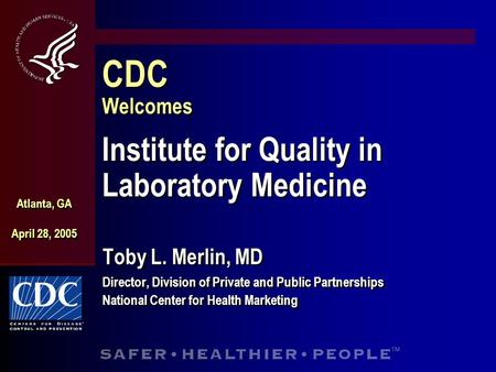 CDC Welcomes Institute for Quality in Laboratory Medicine Toby L. Merlin, MD Director, Division of Private and Public Partnerships National Center for.