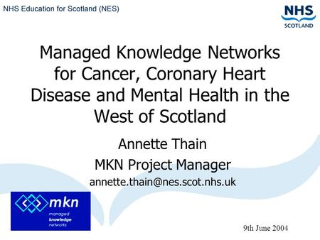 Managed Knowledge Networks for Cancer, Coronary Heart Disease and Mental Health in the West of Scotland Annette Thain MKN Project Manager