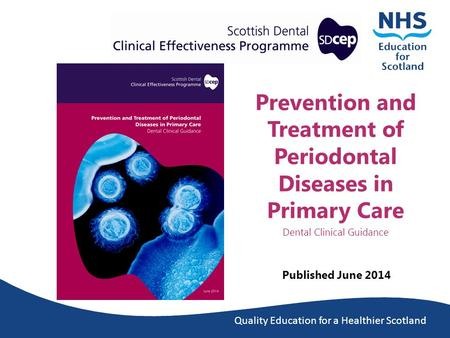 Quality Education for a Healthier Scotland Prevention and Treatment of Periodontal Diseases in Primary Care Dental Clinical Guidance Published June 2014.