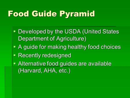 Food Guide Pyramid  Developed by the USDA (United States Department of Agriculture)  A guide for making healthy food choices  Recently redesigned 