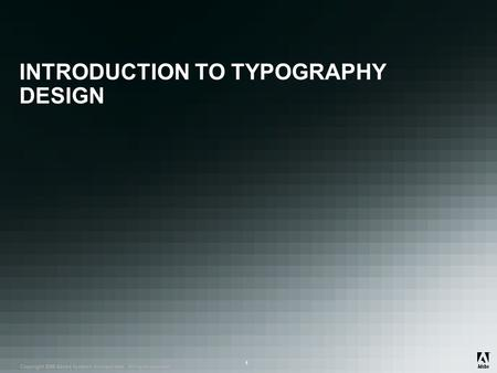 ® Copyright 2008 Adobe Systems Incorporated. All rights reserved. ® ® 1 INTRODUCTION TO TYPOGRAPHY DESIGN.