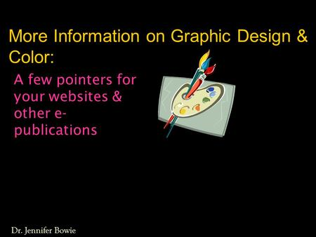 More Information on Graphic Design & Color: A few pointers for your websites & other e- publications Dr. Jennifer Bowie.