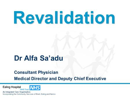 An Integrated Care Organisation Incorporating the Community Services of Brent, Ealing and Harrow Dr Alfa Sa'adu Consultant Physician Medical Director and.